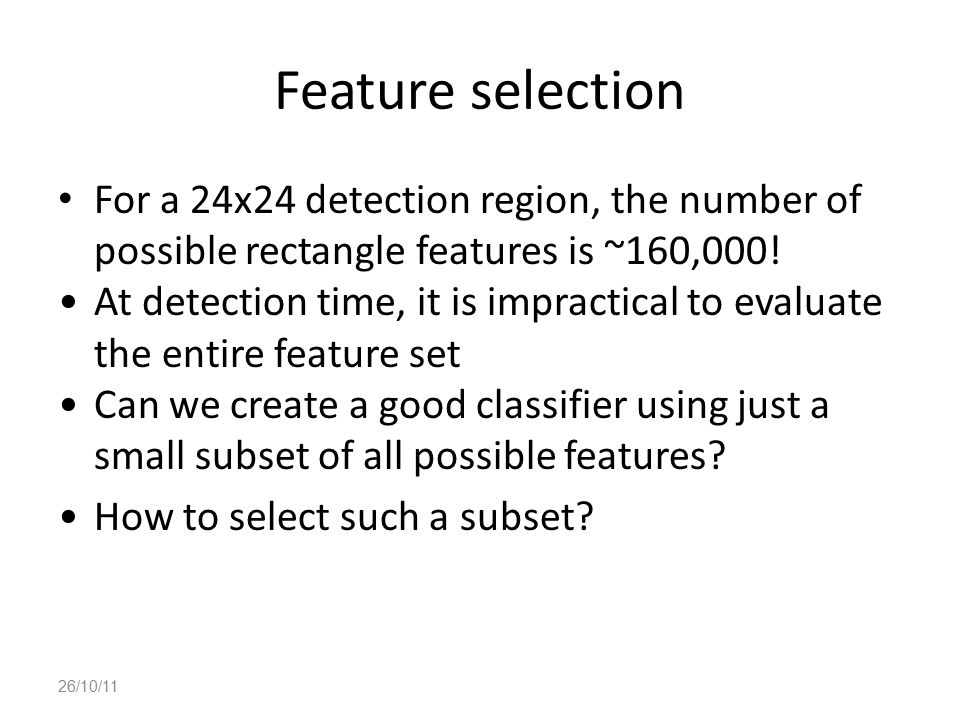 Feature selection For a 24x24 detection region, the number of possible rectangle features is ~160,000! At detection time, it is impractical to evaluat