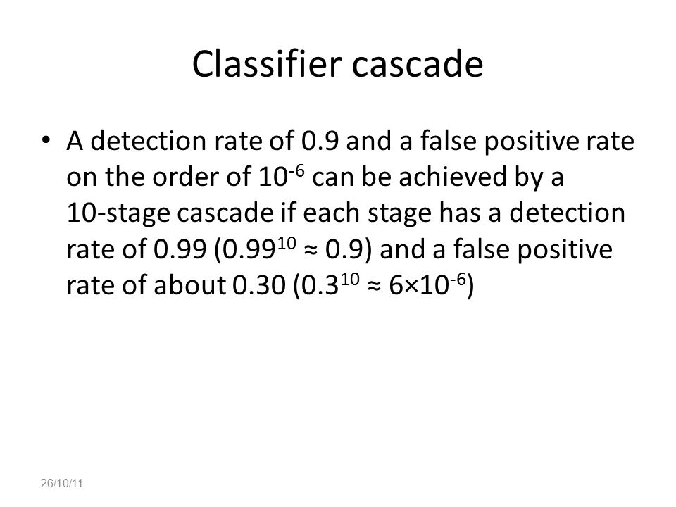 Classifier cascade A detection rate of 0.9 and a false positive rate on the order of 10 -6 can be achieved by a 10-stage cascade if each stage has a d