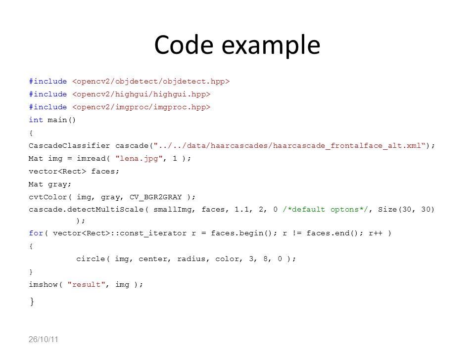 Code example #include int main() { CascadeClassifier cascade( ../../data/haarcascades/haarcascade_frontalface_alt.xml ); Mat img = imread( lena.jpg , 1 ); vector faces; Mat gray; cvtColor( img, gray, CV_BGR2GRAY ); cascade.detectMultiScale( smallImg, faces, 1.1, 2, 0 /*default optons*/, Size(30, 30) ); for( vector ::const_iterator r = faces.begin(); r != faces.end(); r++ ) { circle( img, center, radius, color, 3, 8, 0 ); } imshow( result , img ); } 26/10/11
