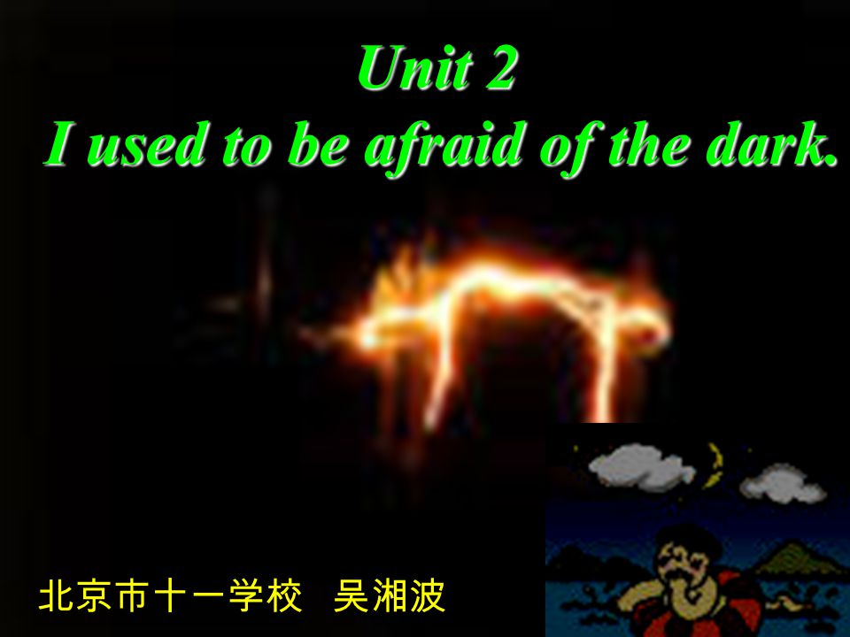 Unit 2 I used to be afraid of the dark. I used to be afraid of the dark. 北京市十一学校 吴湘波