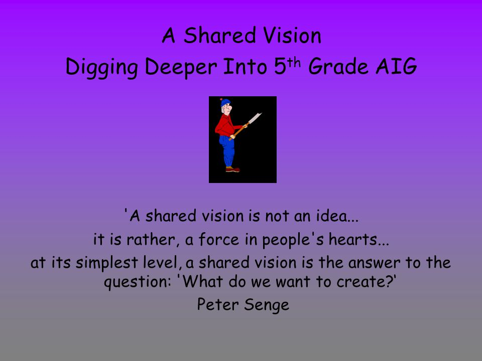 A Shared Vision Digging Deeper Into 5 th Grade AIG A shared vision is not an idea...