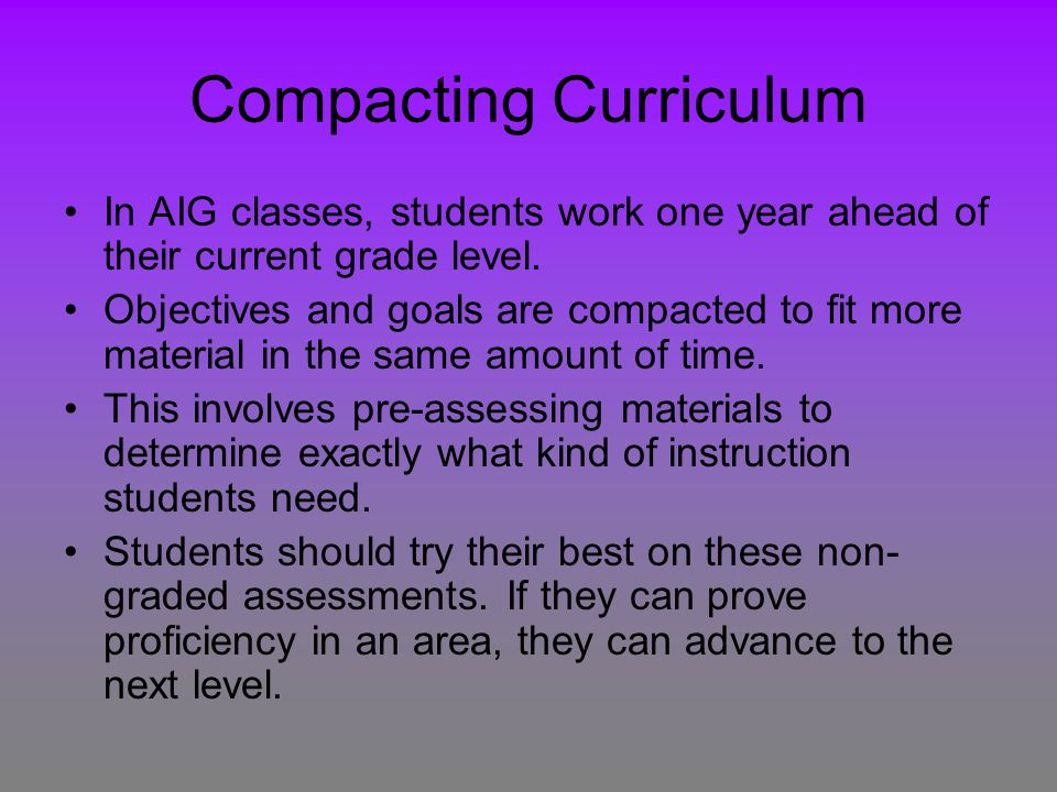 Compacting Curriculum In AIG classes, students work one year ahead of their current grade level.