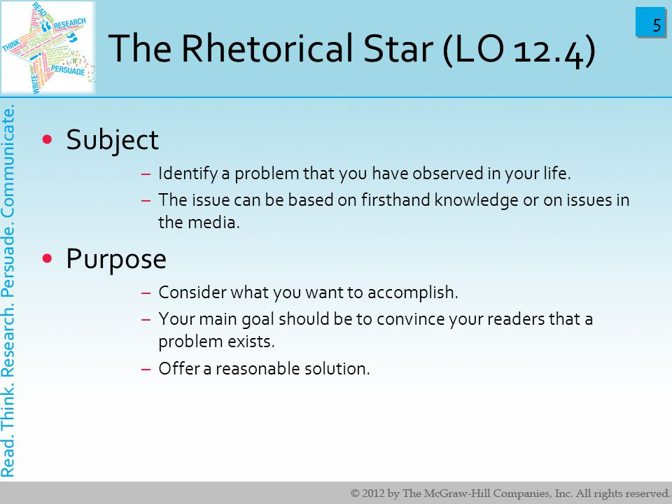 5 5 The Rhetorical Star (LO 12.4) Subject –Identify a problem that you have observed in your life. –The issue can be based on firsthand knowledge or o