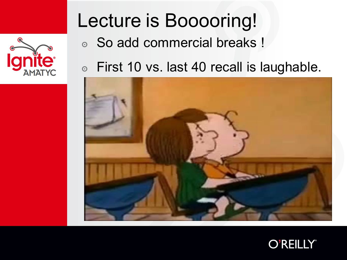 Lecture is Booooring! ๏ So add commercial breaks ! ๏ First 10 vs. last 40 recall is laughable.
