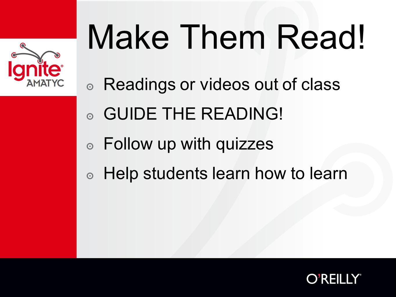 Make Them Read! ๏ Readings or videos out of class ๏ GUIDE THE READING! ๏ Follow up with quizzes ๏ Help students learn how to learn