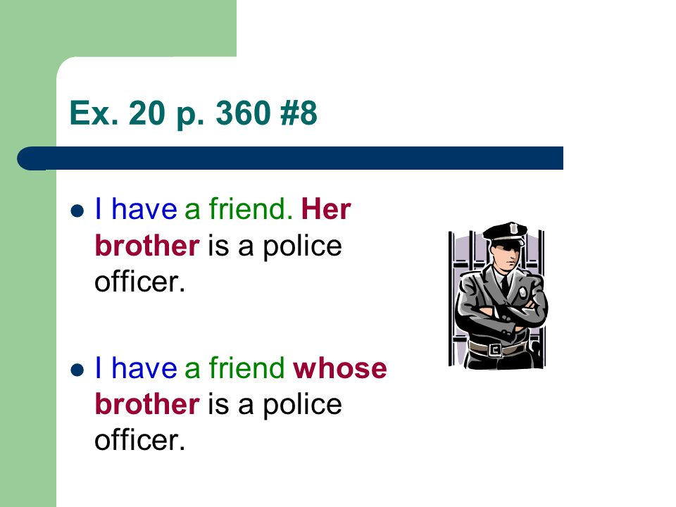 Ex. 20 p. 360 #8 I have a friend. Her brother is a police officer. I have a friend whose brother is a police officer.