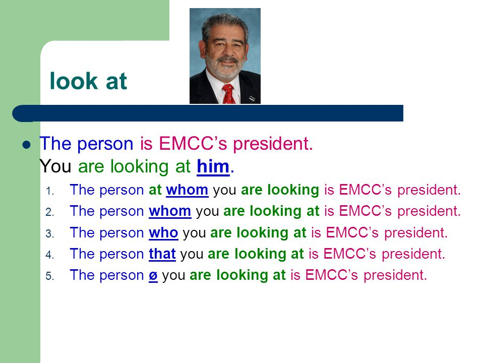 look at The person is EMCC's president. You are looking at him. 1. The person at whom you are looking is EMCC's president. 2. The person whom you are