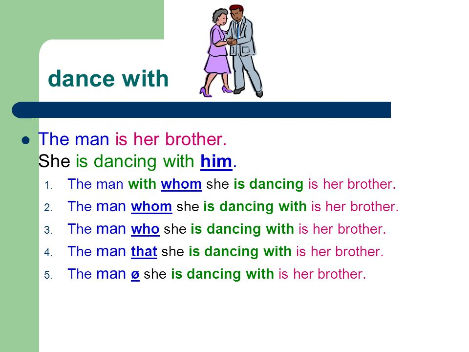 dance with The man is her brother. She is dancing with him. 1. The man with whom she is dancing is her brother. 2. The man whom she is dancing with is