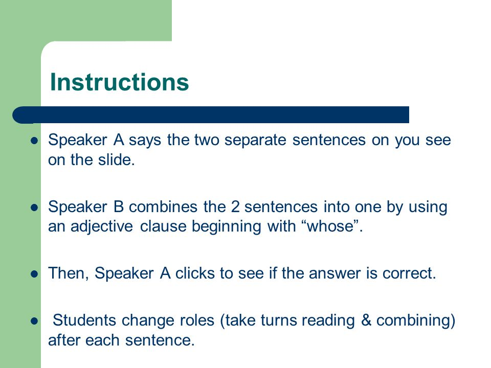 Instructions Speaker A says the two separate sentences on you see on the slide. Speaker B combines the 2 sentences into one by using an adjective clau