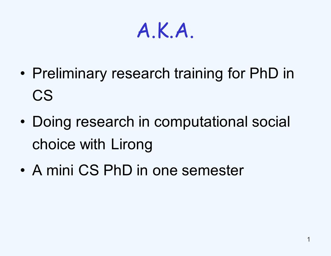 Preliminary research training for PhD in CS Doing research in computational social choice with Lirong A mini CS PhD in one semester 1 A.K.A.
