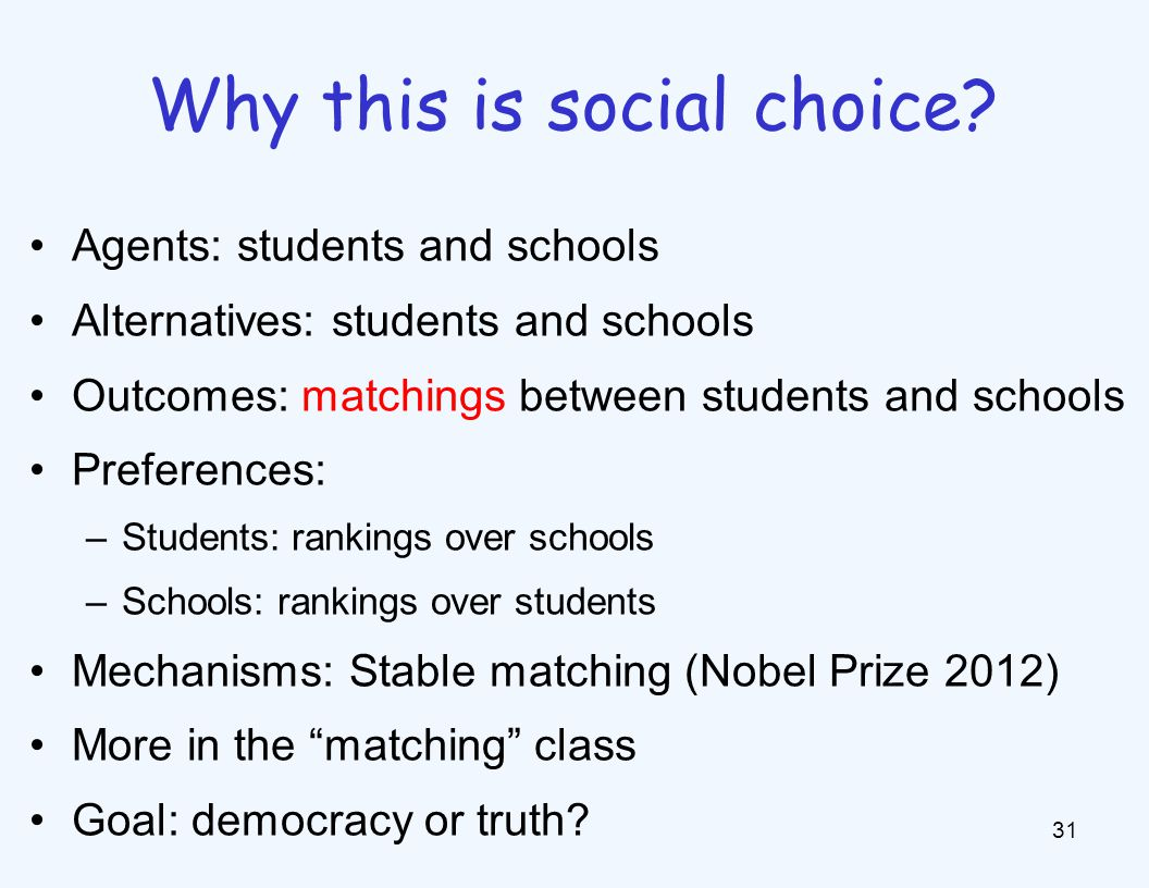 Agents: students and schools Alternatives: students and schools Outcomes: matchings between students and schools Preferences: –Students: rankings over schools –Schools: rankings over students Mechanisms: Stable matching (Nobel Prize 2012) More in the matching class Goal: democracy or truth.