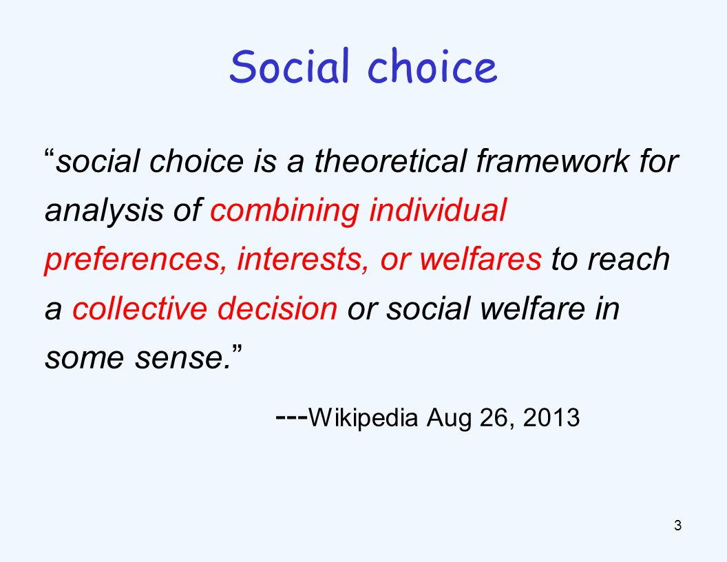 social choice is a theoretical framework for analysis of combining individual preferences, interests, or welfares to reach a collective decision or social welfare in some sense. --- Wikipedia Aug 26, 2013 3 Social choice