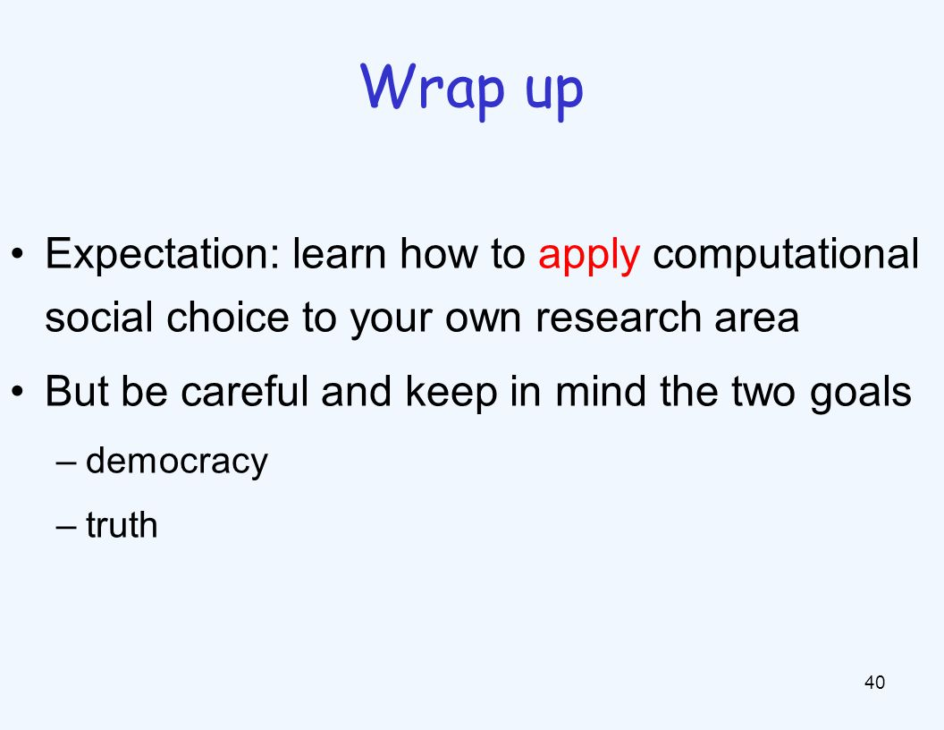 Expectation: learn how to apply computational social choice to your own research area But be careful and keep in mind the two goals –democracy –truth 40 Wrap up