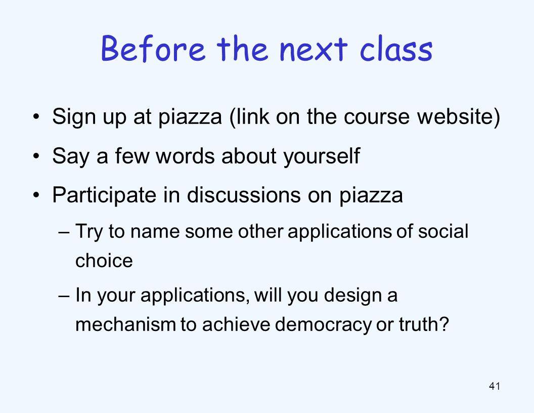 Sign up at piazza (link on the course website) Say a few words about yourself Participate in discussions on piazza –Try to name some other applications of social choice –In your applications, will you design a mechanism to achieve democracy or truth.