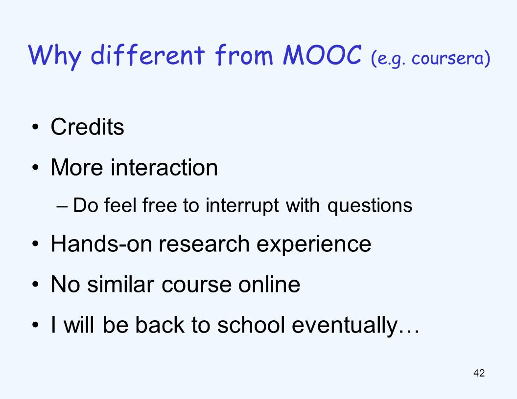 Credits More interaction –Do feel free to interrupt with questions Hands-on research experience No similar course online I will be back to school eventually… 42 Why different from MOOC (e.g.