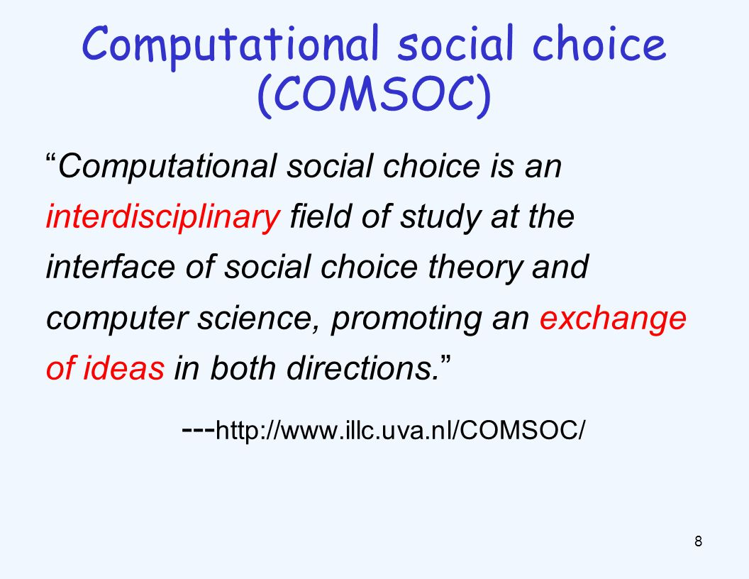 Computational social choice is an interdisciplinary field of study at the interface of social choice theory and computer science, promoting an exchange of ideas in both directions. --- http://www.illc.uva.nl/COMSOC/ 8 Computational social choice (COMSOC)
