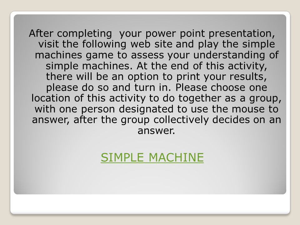 After completing your power point presentation, visit the following web site and play the simple machines game to assess your understanding of simple