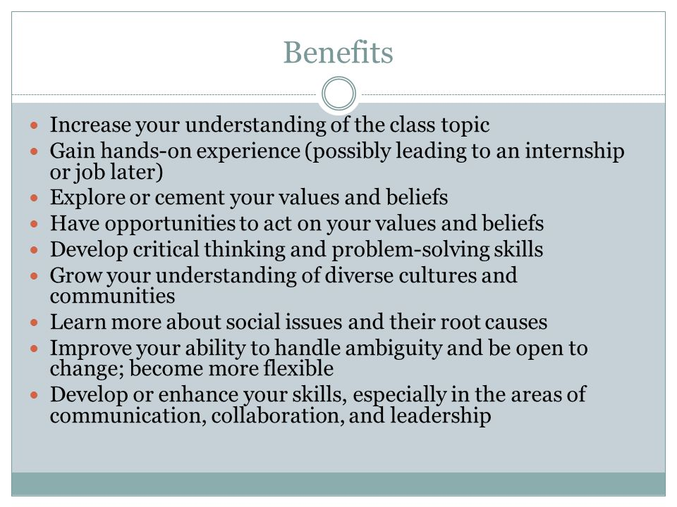 Benefits Increase your understanding of the class topic Gain hands-on experience (possibly leading to an internship or job later) Explore or cement your values and beliefs Have opportunities to act on your values and beliefs Develop critical thinking and problem-solving skills Grow your understanding of diverse cultures and communities Learn more about social issues and their root causes Improve your ability to handle ambiguity and be open to change; become more flexible Develop or enhance your skills, especially in the areas of communication, collaboration, and leadership
