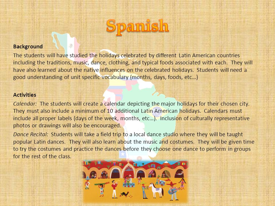 Background The students will have studied the holidays celebrated by different Latin American countries including the traditions, music, dance, clothing, and typical foods associated with each.