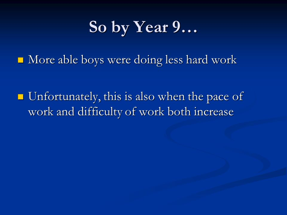 So by Year 9… More able boys were doing less hard work More able boys were doing less hard work Unfortunately, this is also when the pace of work and difficulty of work both increase Unfortunately, this is also when the pace of work and difficulty of work both increase