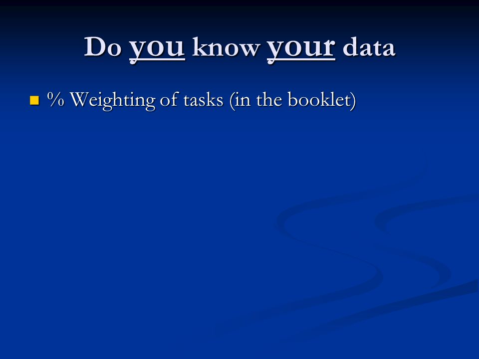 Do you know your data % Weighting of tasks (in the booklet) % Weighting of tasks (in the booklet)