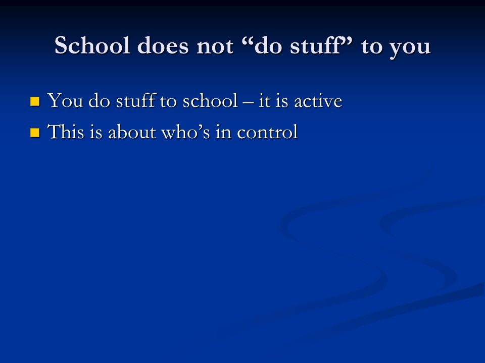 School does not do stuff to you You do stuff to school – it is active You do stuff to school – it is active This is about who's in control This is about who's in control