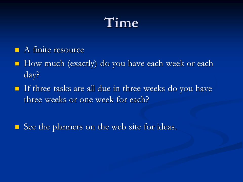 Time A finite resource A finite resource How much (exactly) do you have each week or each day.