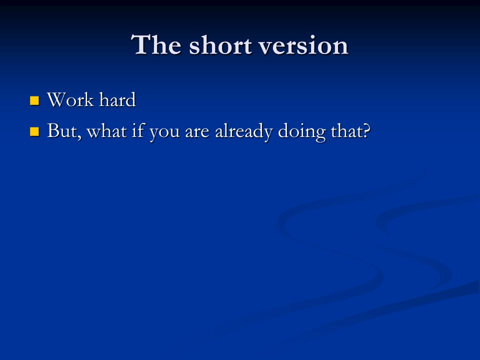 The short version Work hard Work hard But, what if you are already doing that.