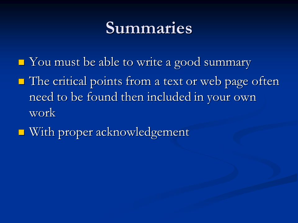Summaries You must be able to write a good summary You must be able to write a good summary The critical points from a text or web page often need to be found then included in your own work The critical points from a text or web page often need to be found then included in your own work With proper acknowledgement With proper acknowledgement