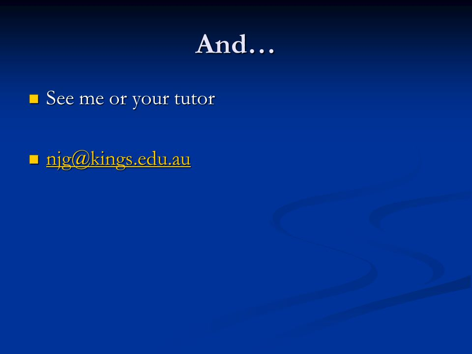 And… See me or your tutor See me or your tutor njg@kings.edu.au njg@kings.edu.au njg@kings.edu.au