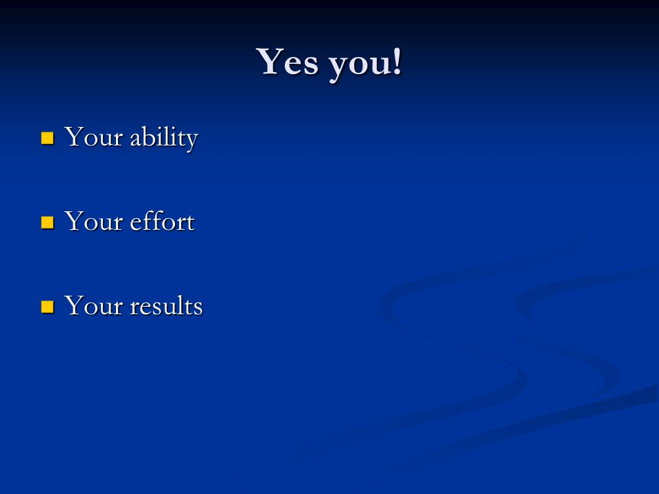 Yes you! Your ability Your ability Your effort Your effort Your results Your results