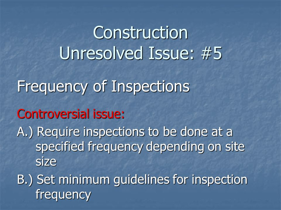 Construction Unresolved Issue: #5 Frequency of Inspections Controversial issue: A.) Require inspections to be done at a specified frequency depending on site size B.) Set minimum guidelines for inspection frequency