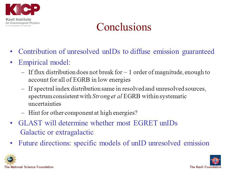 The Kavli FoundationThe National Science Foundation Conclusions Contribution of unresolved unIDs to diffuse emission guaranteed Empirical model: –If flux distribution does not break for ~ 1 order of magnitude, enough to account for all of EGRB in low energies –If spectral index distribution same in resolved and unresolved sources, spectrum consistent with Strong et al EGRB within systematic uncertainties –Hint for other component at high energies.