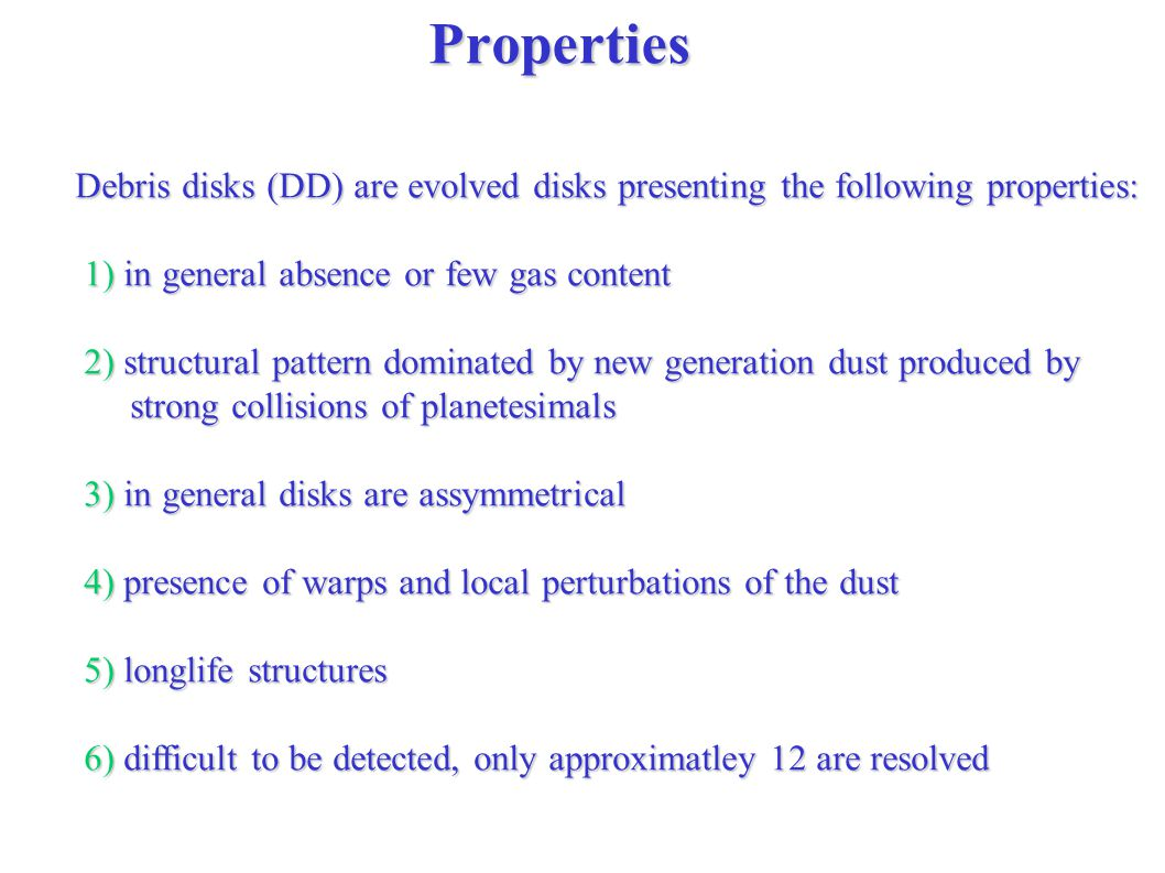 Properties Debris disks (DD) are evolved disks presenting the following properties: 1) in general absence or few gas content 1) in general absence or few gas content 2) structural pattern dominated by new generation dust produced by 2) structural pattern dominated by new generation dust produced by strong collisions of planetesimals strong collisions of planetesimals 3) in general disks are assymmetrical 3) in general disks are assymmetrical 4) presence of warps and local perturbations of the dust 4) presence of warps and local perturbations of the dust 5) longlife structures 5) longlife structures 6) difficult to be detected, only approximatley 12 are resolved 6) difficult to be detected, only approximatley 12 are resolved
