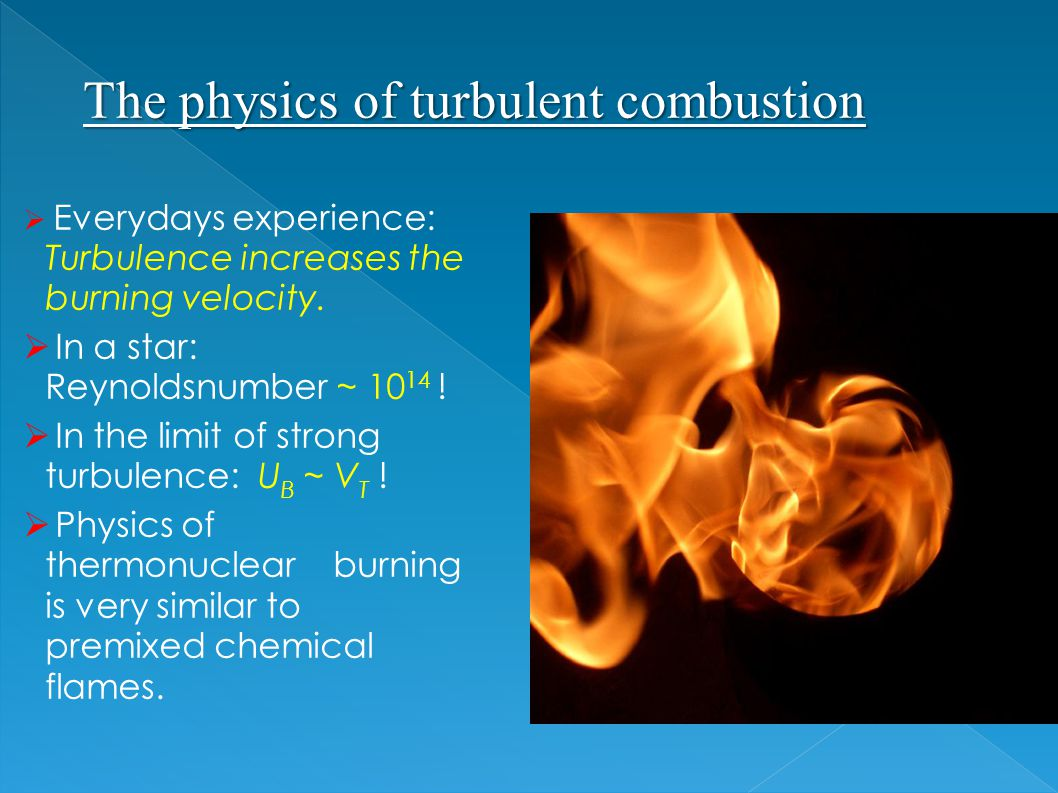 Everydays experience: Turbulence increases the burning velocity.  In a star: Reynoldsnumber ~ 10 14 !  In the limit of strong turbulence: U B ~ V