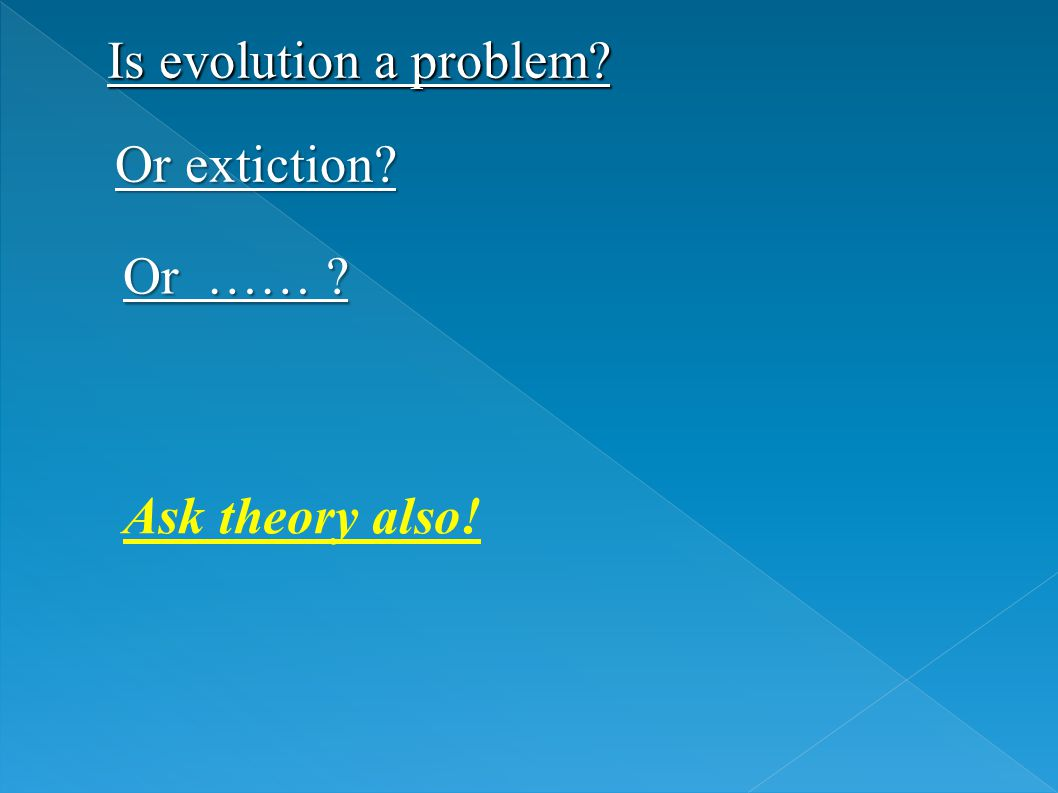 Is evolution a problem? Or extiction? Or …… ? Ask theory also!