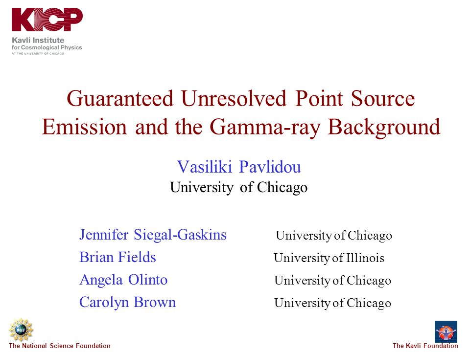 The Kavli FoundationThe National Science Foundation Guaranteed Unresolved Point Source Emission and the Gamma-ray Background Vasiliki Pavlidou University of Chicago Jennifer Siegal-Gaskins University of Chicago Brian Fields University of Illinois Angela Olinto University of Chicago Carolyn Brown University of Chicago