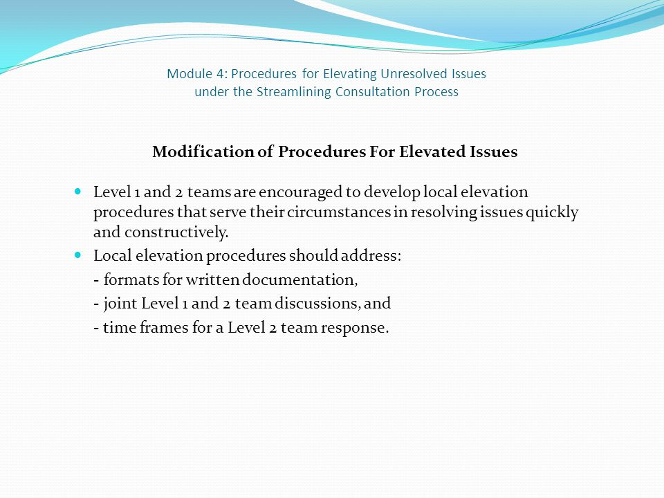 Module 4: Procedures for Elevating Unresolved Issues under the Streamlining Consultation Process Modification of Procedures For Elevated Issues Level 1 and 2 teams are encouraged to develop local elevation procedures that serve their circumstances in resolving issues quickly and constructively.