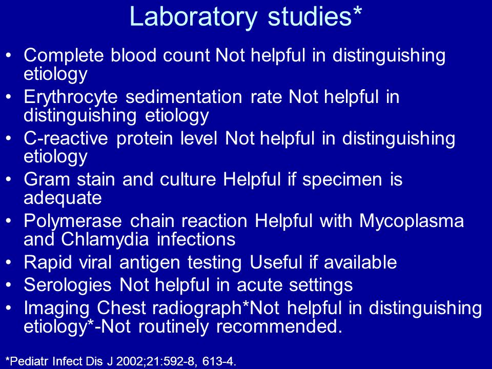 Laboratory studies* Complete blood count Not helpful in distinguishing etiology Erythrocyte sedimentation rate Not helpful in distinguishing etiology C-reactive protein level Not helpful in distinguishing etiology Gram stain and culture Helpful if specimen is adequate Polymerase chain reaction Helpful with Mycoplasma and Chlamydia infections Rapid viral antigen testing Useful if available Serologies Not helpful in acute settings Imaging Chest radiograph*Not helpful in distinguishing etiology*-Not routinely recommended.