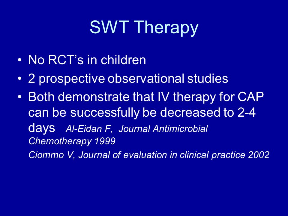 SWT Therapy No RCT's in children 2 prospective observational studies Both demonstrate that IV therapy for CAP can be successfully be decreased to 2-4 days Al-Eidan F, Journal Antimicrobial Chemotherapy 1999 Ciommo V, Journal of evaluation in clinical practice 2002