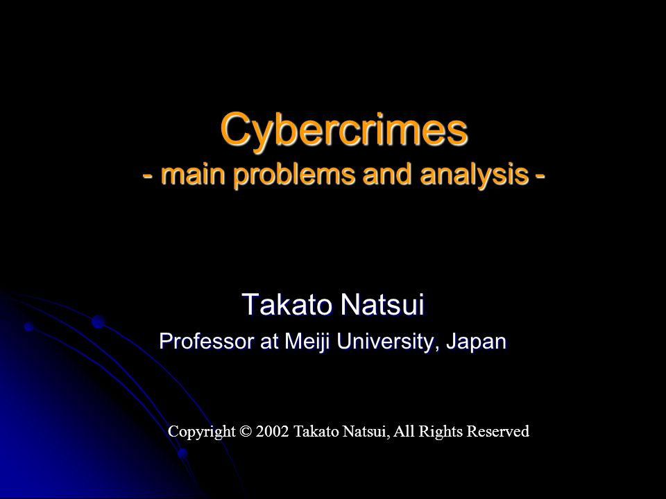 Cybercrimes - main problems and analysis - Takato Natsui Professor at Meiji University, Japan Copyright © 2002 Takato Natsui, All Rights Reserved