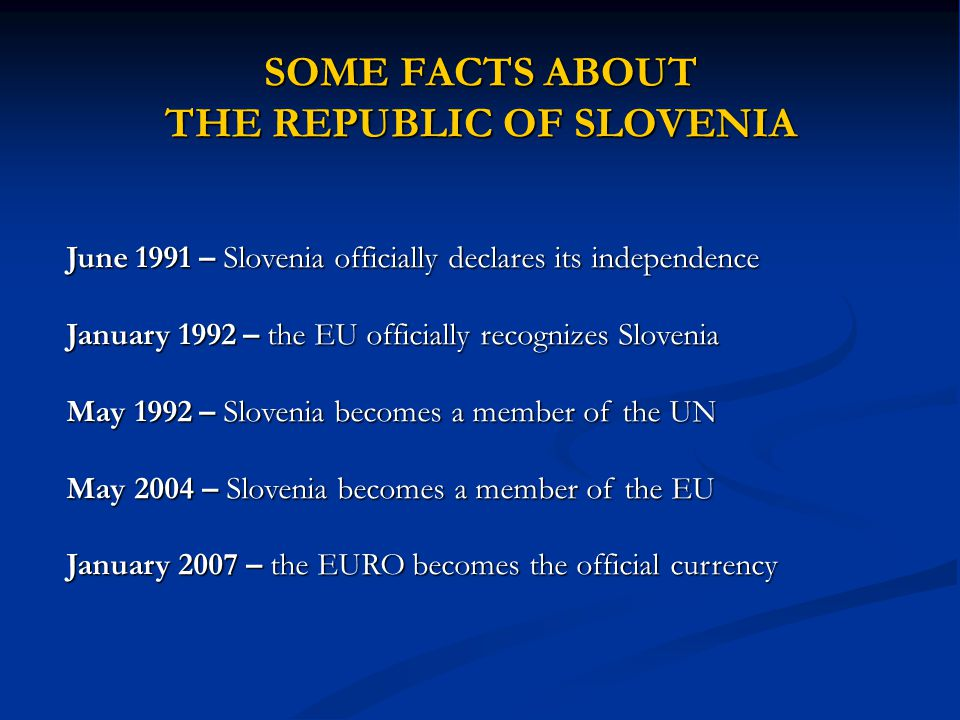 SOME FACTS ABOUT THE REPUBLIC OF SLOVENIA June 1991 – Slovenia officially declares its independence January 1992 – the EU officially recognizes Sloven