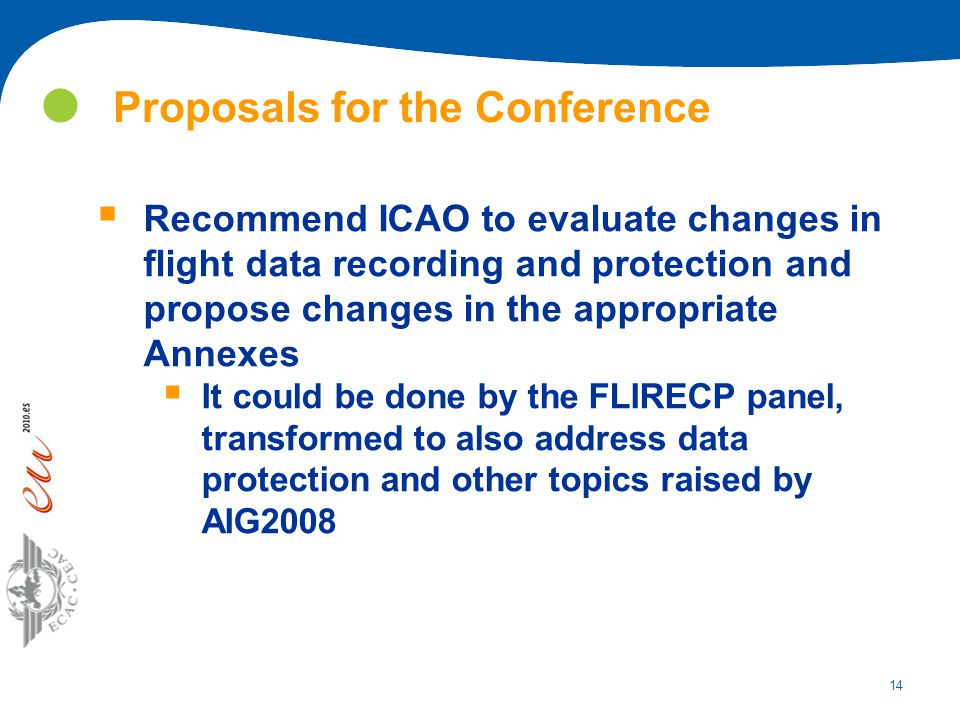 14 Proposals for the Conference  Recommend ICAO to evaluate changes in flight data recording and protection and propose changes in the appropriate An