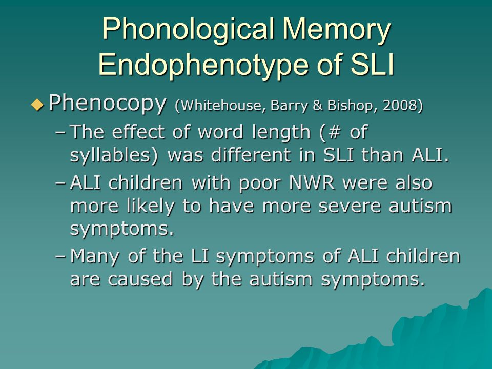 Phonological Memory Endophenotype of SLI  Phenocopy (Whitehouse, Barry & Bishop, 2008) –The effect of word length (# of syllables) was different in S