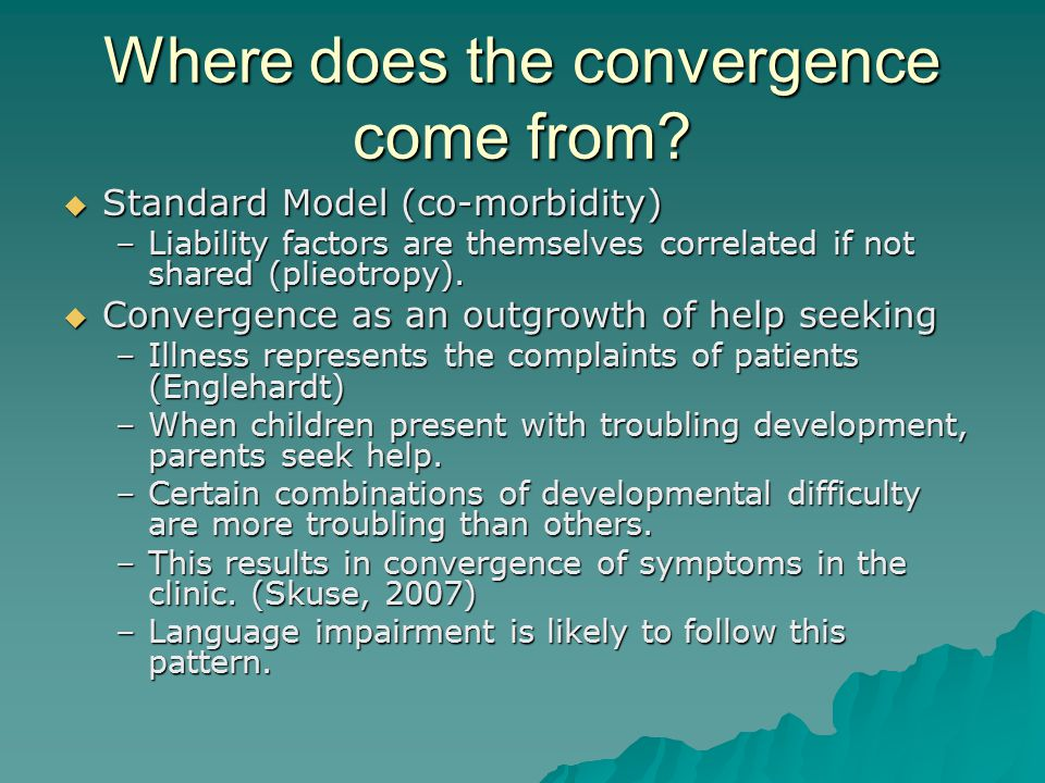 Where does the convergence come from?  Standard Model (co-morbidity) –Liability factors are themselves correlated if not shared (plieotropy).  Conve