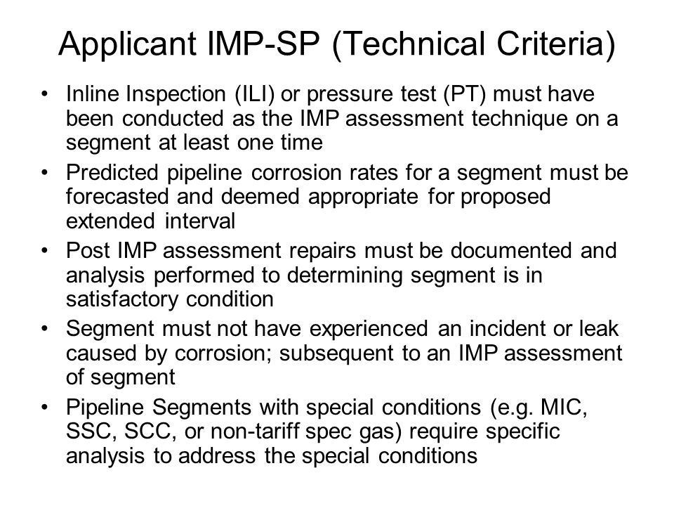 Applicant IMP-SP (Technical Criteria) Inline Inspection (ILI) or pressure test (PT) must have been conducted as the IMP assessment technique on a segment at least one time Predicted pipeline corrosion rates for a segment must be forecasted and deemed appropriate for proposed extended interval Post IMP assessment repairs must be documented and analysis performed to determining segment is in satisfactory condition Segment must not have experienced an incident or leak caused by corrosion; subsequent to an IMP assessment of segment Pipeline Segments with special conditions (e.g.
