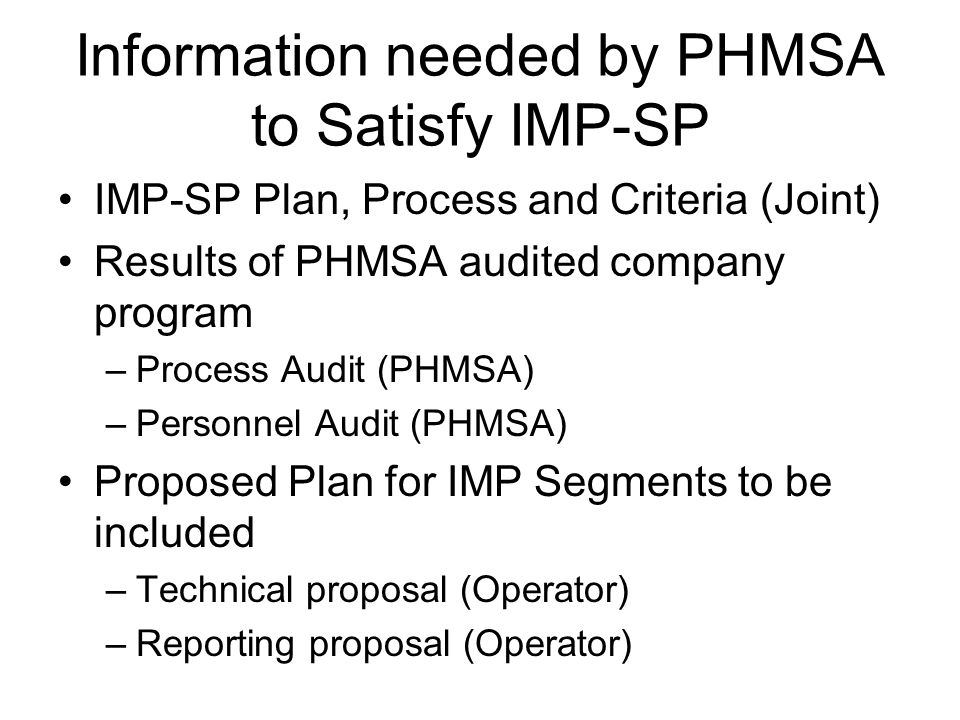 Information needed by PHMSA to Satisfy IMP-SP IMP-SP Plan, Process and Criteria (Joint) Results of PHMSA audited company program –Process Audit (PHMSA) –Personnel Audit (PHMSA) Proposed Plan for IMP Segments to be included –Technical proposal (Operator) –Reporting proposal (Operator)