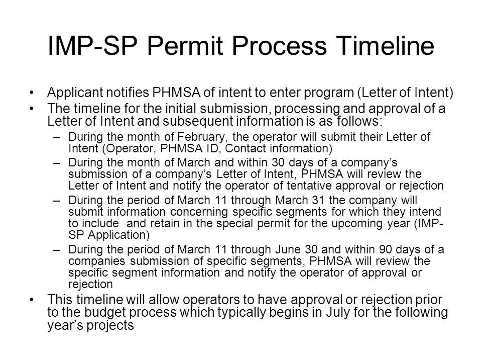 IMP-SP Permit Process Timeline Applicant notifies PHMSA of intent to enter program (Letter of Intent) The timeline for the initial submission, processing and approval of a Letter of Intent and subsequent information is as follows: –During the month of February, the operator will submit their Letter of Intent (Operator, PHMSA ID, Contact information) –During the month of March and within 30 days of a company's submission of a company's Letter of Intent, PHMSA will review the Letter of Intent and notify the operator of tentative approval or rejection –During the period of March 11 through March 31 the company will submit information concerning specific segments for which they intend to include and retain in the special permit for the upcoming year (IMP- SP Application) –During the period of March 11 through June 30 and within 90 days of a companies submission of specific segments, PHMSA will review the specific segment information and notify the operator of approval or rejection This timeline will allow operators to have approval or rejection prior to the budget process which typically begins in July for the following year's projects