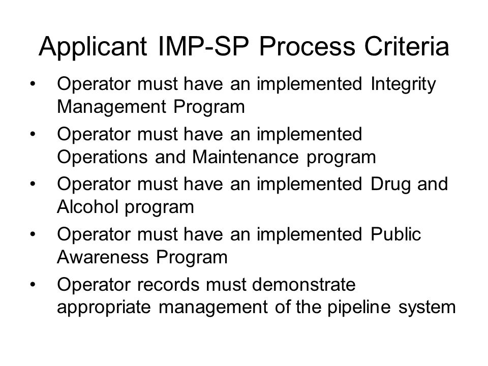 PHMSA Criteria For IMP-SP (Process Acceptance) At least one PHMSA Audit conducted concerning their IMP program –The IMP Audit must be complete and all identified issues communicated to the operator –Unresolved NOPVs as result of the completed IMP audit must be documented by PHMSA and Applicant; good faith effort for addressing unresolved NOPVs will be considered –Unresolved NOAs as a result of the completed IMP audit must be documented by PHMSA and Applicant; good faith effort for addressing unresolved NOAs will be considered PHMSA accepts or denies applicant's process performance as result of completed IMP audit(s)