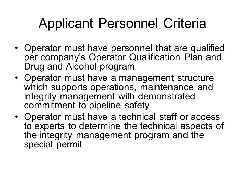 Applicant Personnel Criteria Operator must have personnel that are qualified per company's Operator Qualification Plan and Drug and Alcohol program Operator must have a management structure which supports operations, maintenance and integrity management with demonstrated commitment to pipeline safety Operator must have a technical staff or access to experts to determine the technical aspects of the integrity management program and the special permit